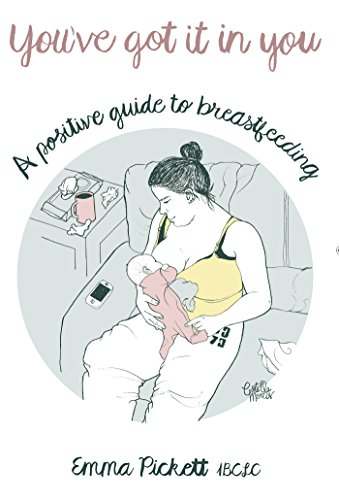 You've Got It In You: A Positive Guide to Breastfeeding, by Emma Pickett IBCLC